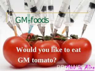 GM-foods Would you like to eat GM tomato?
