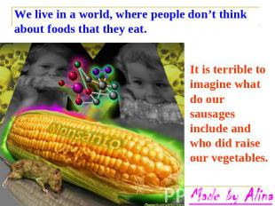 We live in a world, where people don't think about foods that they eat. It is te
