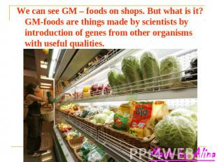 We can see GM – foods on shops. But what is it? GM-foods are things made by scie