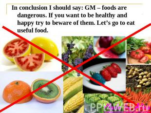 In conclusion I should say: GM – foods are dangerous. If you want to be healthy