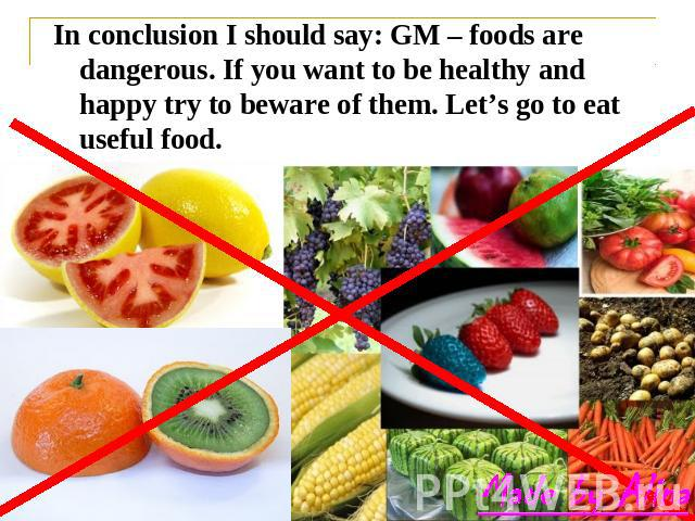 In conclusion I should say: GM – foods are dangerous. If you want to be healthy and happy try to beware of them. Let's go to eat useful food.