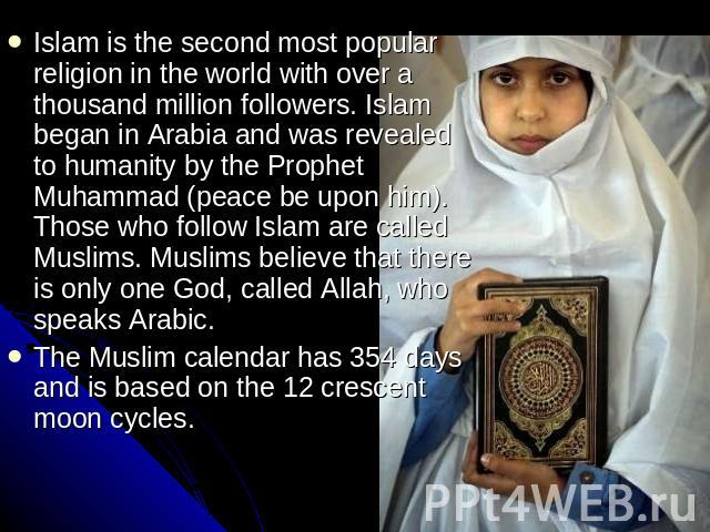 Islam is the second most popular religion in the world with over a thousand million followers. Islam began in Arabia and was revealed to humanity by the Prophet Muhammad (peace be upon him). Those who follow Islam are called Muslims. Muslims believe…