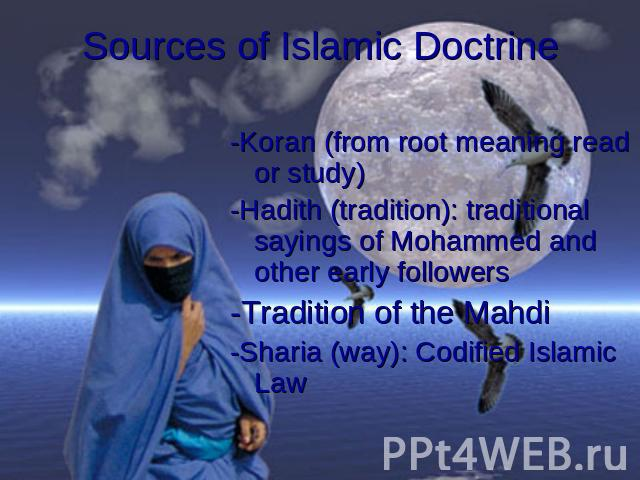 Sources of Islamic Doctrine -Koran (from root meaning read or study)-Hadith (tradition): traditional sayings of Mohammed and other early followers-Tradition of the Mahdi-Sharia (way): Codified Islamic Law