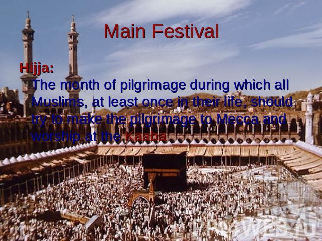 Main Festival Hijja:The month of pilgrimage during which all Muslims, at least once in their life, should try to make the pilgrimage to Mecca and worship at the Kaaba