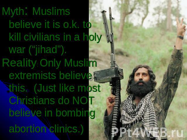 "Myth: Muslims believe it is o.k. to kill civilians in a holy war (""jihad"").Reality: Only Muslim extremists believe this. (Just like most Christians do NOT believe in bombing abortion clinics.)"