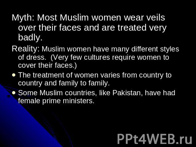 Myth: Most Muslim women wear veils over their faces and are treated very badly.Reality: Muslim women have many different styles of dress. (Very few cultures require women to cover their faces.)The treatment of women varies from country to country an…