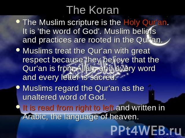 The Koran The Muslim scripture is the Holy Qur'an. It is 'the word of God'. Muslim beliefs and practices are rooted in the Qur'an. Muslims treat the Qur'an with great respect because they believe that the Qur'an is from Allah, and every word and eve…