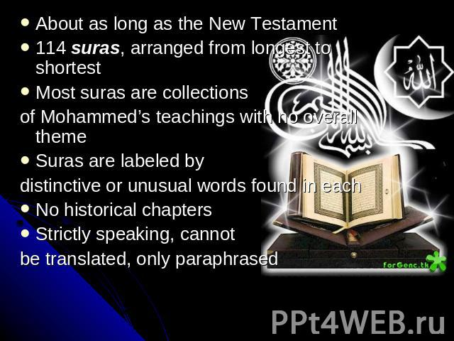About as long as the New Testament114 suras, arranged from longest to shortestMost suras are collections of Mohammed's teachings with no overall themeSuras are labeled bydistinctive or unusual words found in eachNo historical chaptersStrictly speaki…