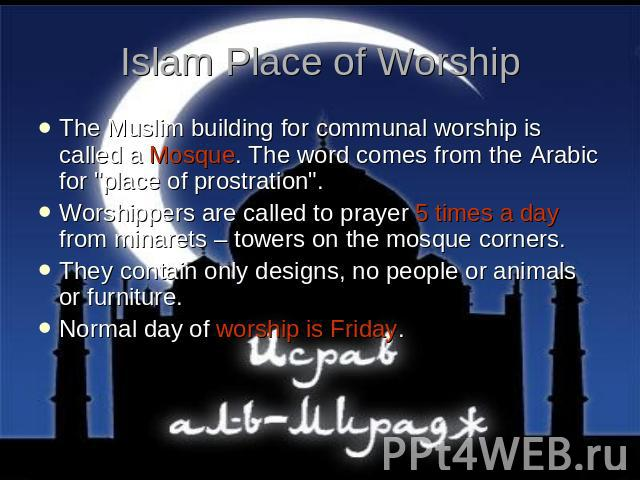 Islam Place of Worship The Muslim building for communal worship is called a Mosque. The word comes from the Arabic for