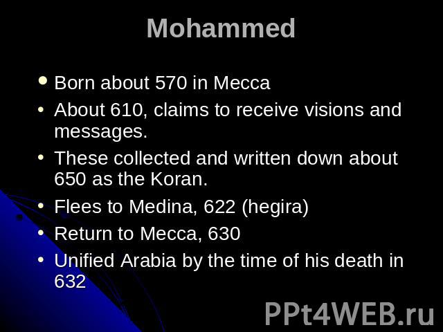 Mohammed Born about 570 in Mecca About 610, claims to receive visions and messages. These collected and written down about 650 as the Koran. Flees to Medina, 622 (hegira) Return to Mecca, 630 Unified Arabia by the time of his death in 632