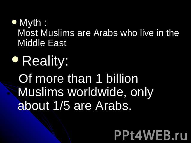 Myth : Most Muslims are Arabs who live in the Middle EastReality: Of more than 1 billion Muslims worldwide, only about 1/5 are Arabs.