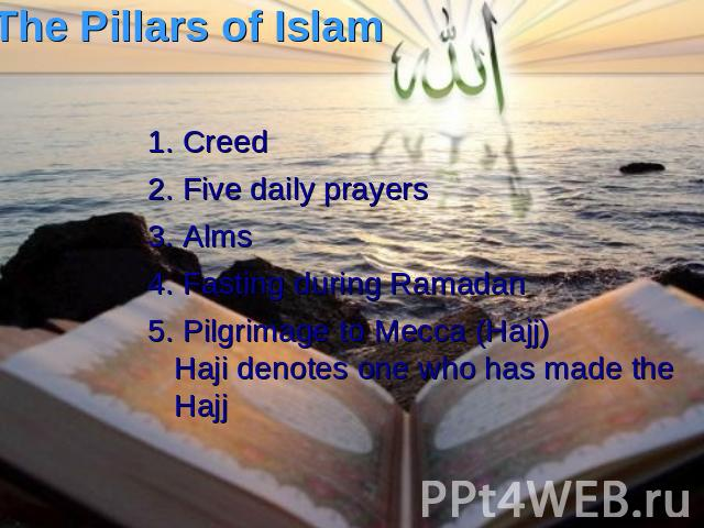 The Pillars of Islam 1. Creed 2. Five daily prayers 3. Alms 4. Fasting during Ramadan 5. Pilgrimage to Mecca (Hajj)Haji denotes one who has made the Hajj