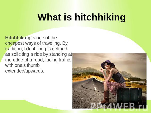 What is hitchhiking Hitchhiking is one of the cheapest ways of traveling. By tradition, hitchhiking is defined as soliciting a ride by standing at the edge of a road, facing traffic, with one's thumb extended/upwards.