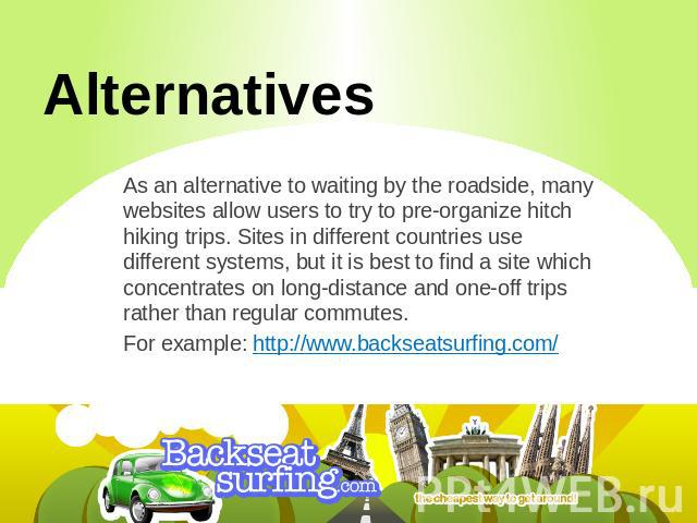 Alternatives As an alternative to waiting by the roadside, many websites allow users to try to pre-organize hitch hiking trips. Sites in different countries use different systems, but it is best to find a site which concentrates on long-distance and…
