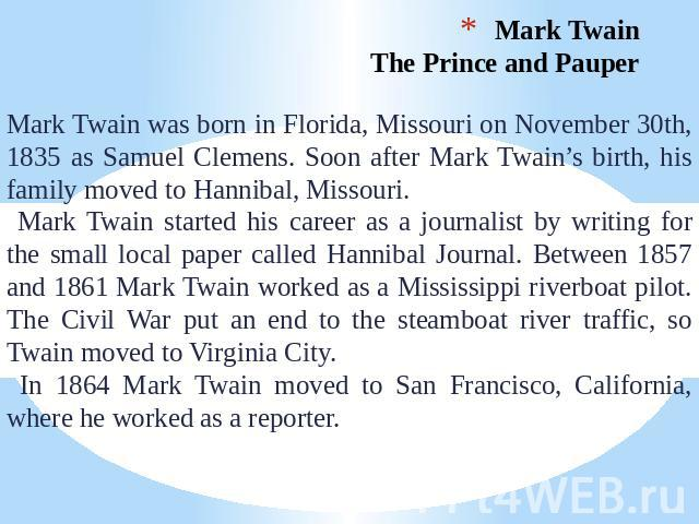 Mark Twain. The Prince and Pauper Mark Twain was born in Florida, Missouri on November 30th, 1835 as Samuel Clemens. Soon after Mark Twain's birth, his family moved to Hannibal, Missouri. Mark Twain started his career as a journalist by writing for …