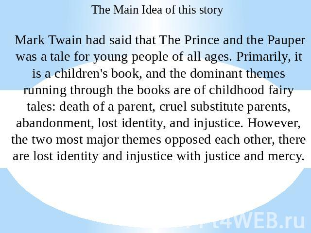The Main Idea of this story Mark Twain had said that The Prince and the Pauper was a tale for young people of all ages. Primarily, it is a children's book, and the dominant themes running through the books are of childhood fairy tales: death of a pa…