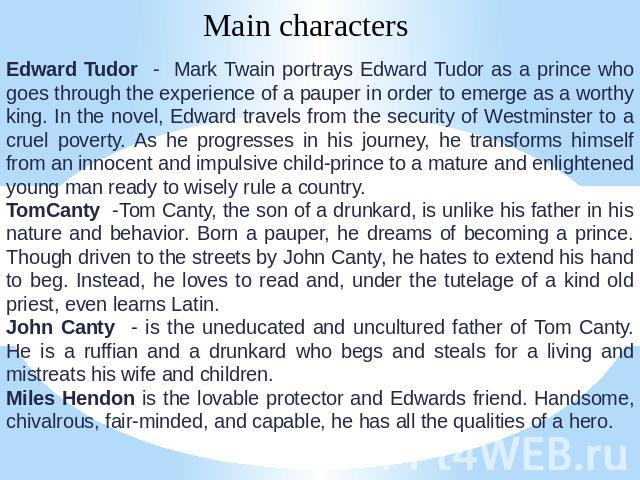 Main characters Edward Tudor - Mark Twain portrays Edward Tudor as a prince who goes through the experience of a pauper in order to emerge as a worthy king. In the novel, Edward travels from the security of Westminster to a cruel poverty. As he prog…