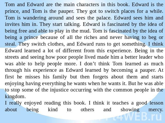 Tom and Edward are the main characters in this book. Edward is the prince, and Tom is the pauper. They got to switch places for a while.Tom is wandering around and sees the palace. Edward sees him and invites him in. They start talking. Edward is fa…