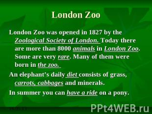 London Zoo London Zoo was opened in 1827 by the Zoological Society of London. To