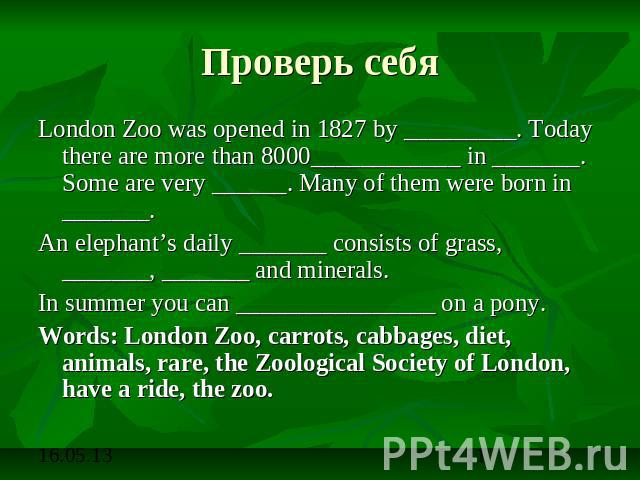 Проверь себя London Zoo was opened in 1827 by _________. Today there are more than 8000____________ in _______. Some are very ______. Many of them were born in _______. An elephant's daily _______ consists of grass, _______, _______ and minerals.In …