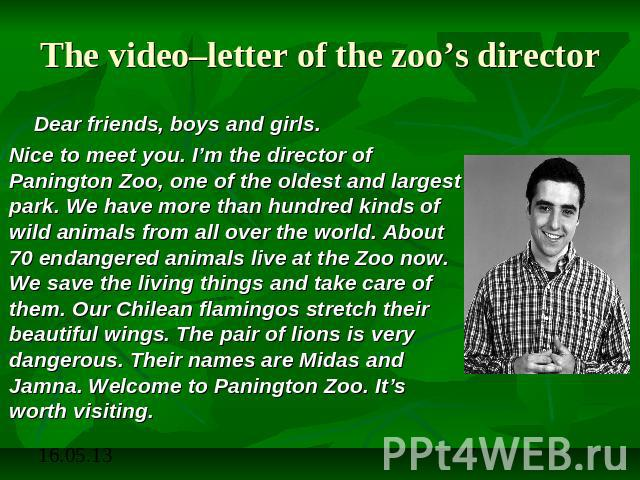 The video–letter of the zoo's director Dear friends, boys and girls. Nice to meet you. I'm the director of Panington Zoo, one of the oldest and largest park. We have more than hundred kinds of wild animals from all over the world. About 70 endangere…
