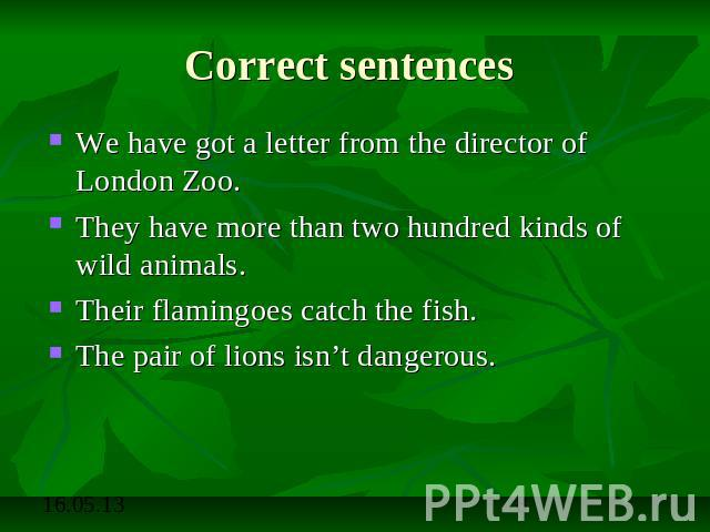Correct sentences We have got a letter from the director of London Zoo.They have more than two hundred kinds of wild animals.Their flamingoes catch the fish.The pair of lions isn't dangerous.