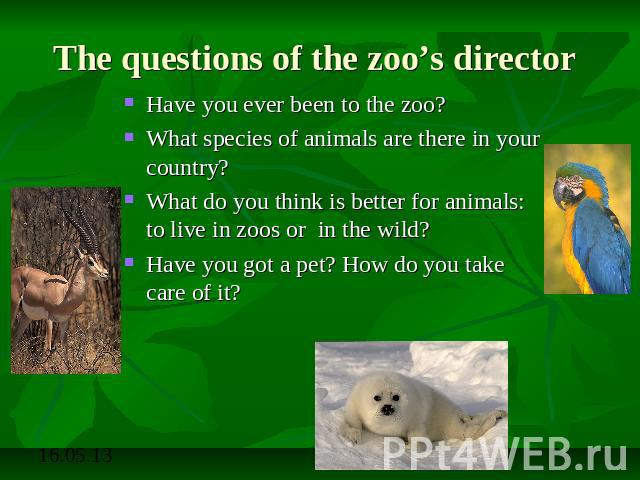 The questions of the zoo's director Have you ever been to the zoo?What species of animals are there in your country?What do you think is better for animals: to live in zoos or in the wild?Have you got a pet? How do you take care of it?