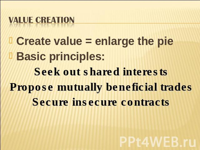 Value Creation Create value = enlarge the pieBasic principles:Seek out shared interestsPropose mutually beneficial tradesSecure insecure contracts