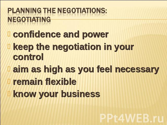 Planning the negotiations:negotiating confidence and powerkeep the negotiation in your controlaim as high as you feel necessary remain flexible know your business