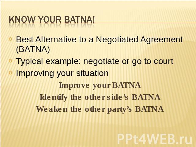 Know your BATNA! Best Alternative to a Negotiated Agreement (BATNA)Typical example: negotiate or go to courtImproving your situationImprove your BATNAIdentify the other side's BATNAWeaken the other party's BATNA