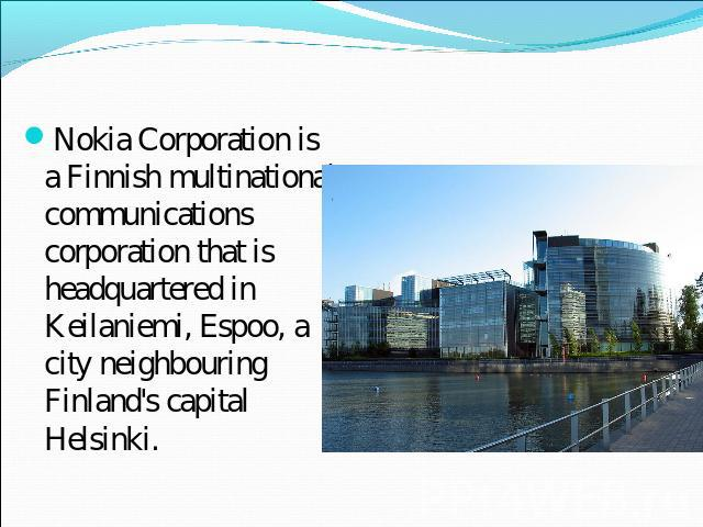 Nokia Corporation is a Finnish multinational communications corporation that is headquartered in Keilaniemi, Espoo, a city neighbouring Finland's capital Helsinki.