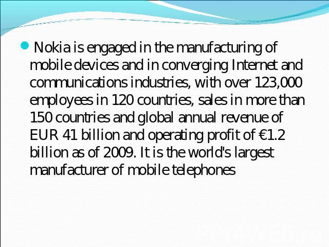 Nokia is engaged in the manufacturing of mobile devices and in converging Internet and communications industries, with over 123,000 employees in 120 countries, sales in more than 150 countries and global annual revenue of EUR 41 billion and operatin…