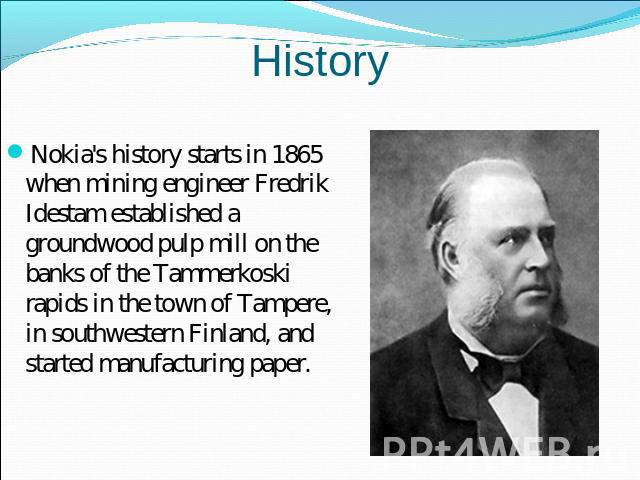 History Nokia's history starts in 1865 when mining engineer Fredrik Idestam established a groundwood pulp mill on the banks of the Tammerkoski rapids in the town of Tampere, in southwestern Finland, and started manufacturing paper.