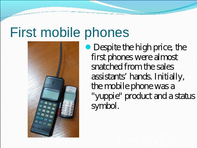 First mobile phones Despite the high price, the first phones were almost snatched from the sales assistants' hands. Initially, the mobile phone was a
