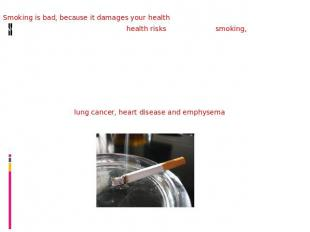 Smoking is bad, because it damages your health.Even though we all know about the