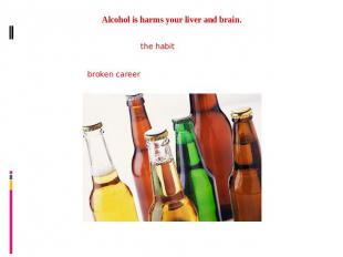 Alcohol is harms your liver and brain.Drinking daily is enough to develop the ha