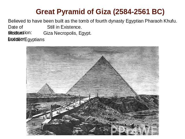 Great Pyramid of Giza (2584-2561 BC) Believed to have been built as the tomb of fourth dynasty Egyptian Pharaoh Khufu. Date of destruction: Still in Existence.Modern Location: Giza Necropolis, Egypt.Builder: Egyptians