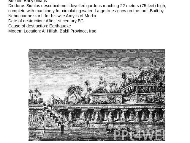 Hanging Gardens of Babylon (Around 600 BC)Builder: BabyloniansDiodorus Siculus described multi-levelled gardens reaching 22 meters (75 feet) high, complete with machinery for circulating water. Large trees grew on the roof. Built by Nebuchadnezzar I…