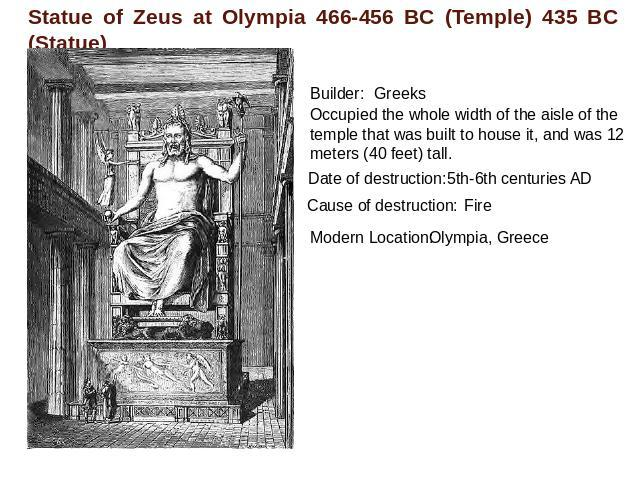 Statue of Zeus at Olympia 466-456 BC (Temple) 435 BC (Statue) Builder:GreeksOccupied the whole width of the aisle of the temple that was built to house it, and was 12 meters (40 feet) tall. Date of destruction: 5th-6th centuries ADCause of destructi…