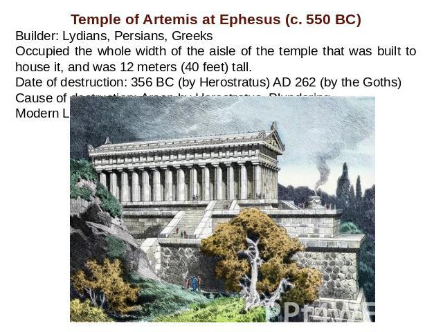 Temple of Artemis at Ephesus (c. 550 BC)Builder: Lydians, Persians, Greeks Occupied the whole width of the aisle of the temple that was built to house it, and was 12 meters (40 feet) tall.Date of destruction: 356 BC (by Herostratus) AD 262 (by the G…