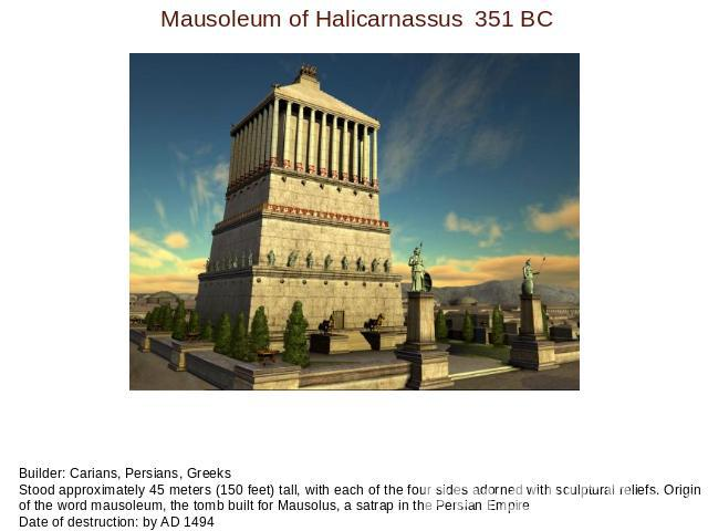 Mausoleum of Halicarnassus351 BC Builder: Carians, Persians, GreeksStood approximately 45 meters (150 feet) tall, with each of the four sides adorned with sculptural reliefs. Origin of the word mausoleum, the tomb built for Mausolus, a satrap in the…