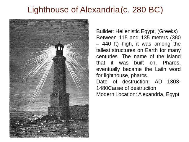 Lighthouse of Alexandria(c. 280 BC) Builder: Hellenistic Egypt, (Greeks)Between 115 and 135 meters (380 – 440 ft) high, it was among the tallest structures on Earth for many centuries. The name of the island that it was built on, Pharos, eventually …