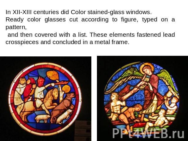 In XII-XIII centuries did Color stained-glass windows. Ready color glasses cut according to figure, typed on a pattern, and then covered with a list. These elements fastened lead crosspieces and concluded in a metal frame.