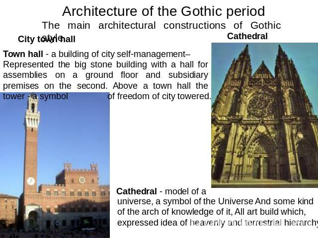 Architecture of the Gothic period The main architectural constructions of Gothic styleCity town hall Cathedral Town hall - a building of city self-management– Represented the big stone building with a hall for assemblies on a ground floor and subsid…