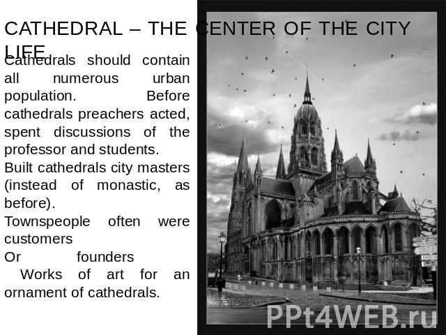 CATHEDRAL – THE CENTER OF THE CITY LIFE Cathedrals should contain all numerous urban population. Before cathedrals preachers acted, spent discussions of the professor and students.Built cathedrals city masters (instead of monastic, as before). Towns…