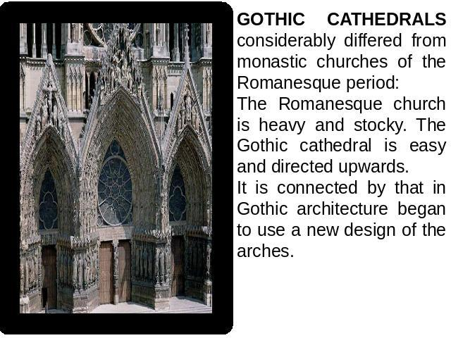 GOTHIC CATHEDRALS considerably differed from monastic churches of the Romanesque period: The Romanesque church is heavy and stocky. The Gothic cathedral is easy and directed upwards.It is connected by that in Gothic architecture began to use a new d…