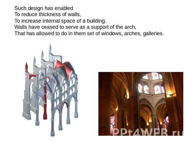 Such design has enabled To reduce thickness of walls, To increase internal space of a building. Walls have ceased to serve as a support of the arch, That has allowed to do in them set of windows, arches, galleries.