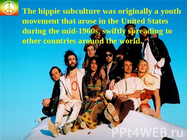 The hippie subculture was originally a youth movement that arose in the United States during the mid-1960s, swiftly spreading to other countries around the world.
