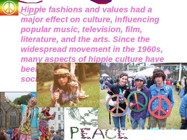 Hippie fashions and values had a major effect on culture, influencing popular music, television, film, literature, and the arts. Since the widespread movement in the 1960s, many aspects of hippie culture have been assimilated by mainstream society.