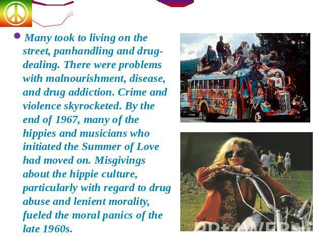 Many took to living on the street, panhandling and drug-dealing. There were problems with malnourishment, disease, and drug addiction. Crime and violence skyrocketed. By the end of 1967, many of the hippies and musicians who initiated the Summer of …